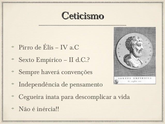 Ceticismo Pirro de Élis – IV a.C Sexto Empírico – II d.C.? Sempre haverá convenções Independência de pensamento Cegueira i...