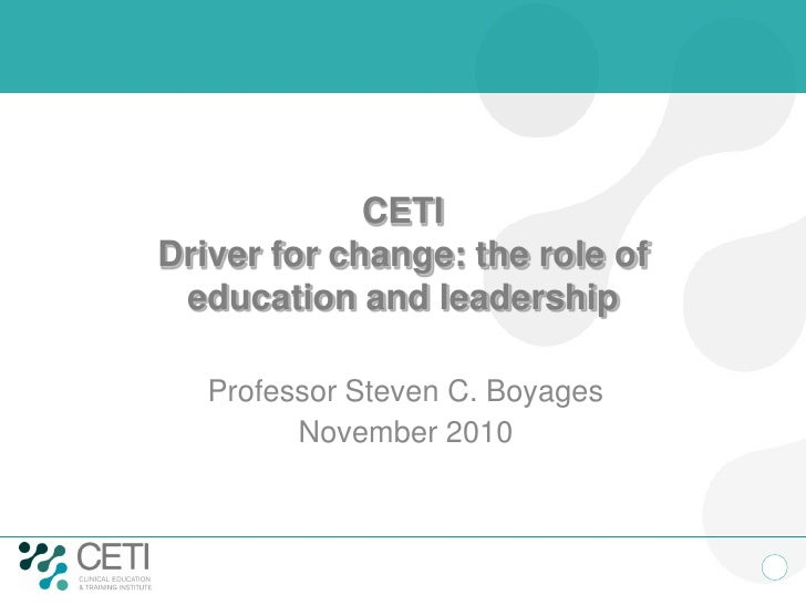 CETIDriver for change: the role of education and leadership   Professor Steven C. Boyages         November 2010