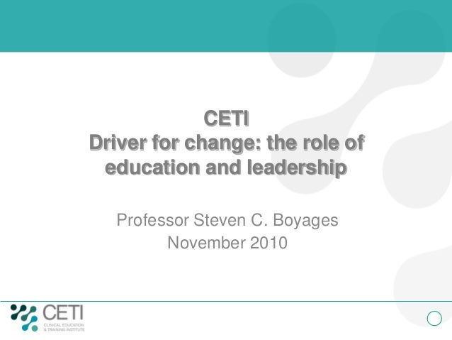 CETI Driver for change: the role of education and leadership Professor Steven C. Boyages November 2010