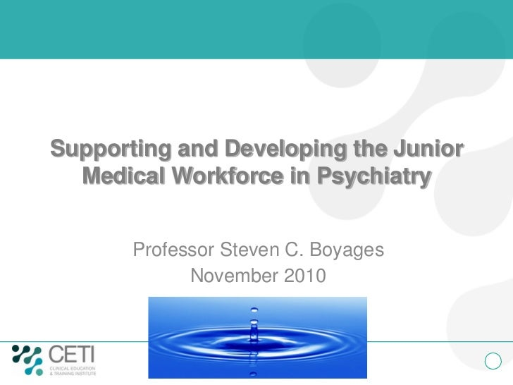 Supporting and Developing the Junior  Medical Workforce in Psychiatry       Professor Steven C. Boyages             Novemb...
