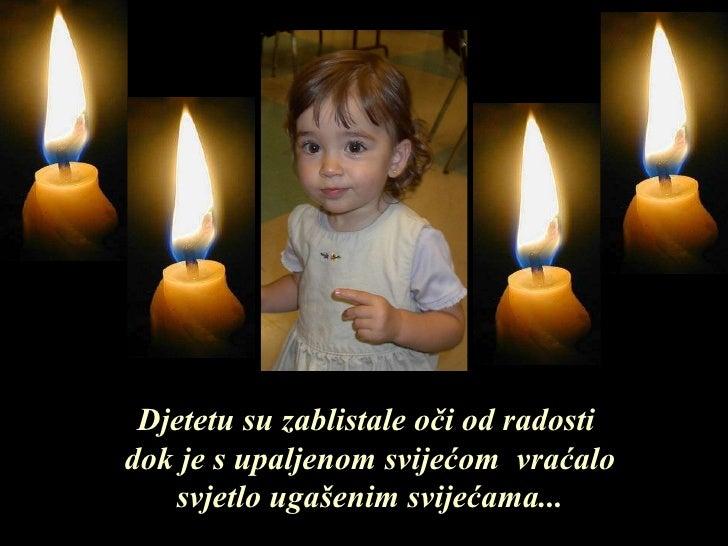 Djetetu su zablistale oči od radosti   dok je s upaljenom svijećom  vraćalo svjetlo ugašenim svijećama ...