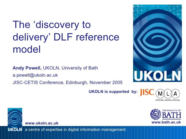 UKOLN is supported  by: The 'discovery to delivery' DLF reference model Andy Powell,  UKOLN, University of Bath [email_add...