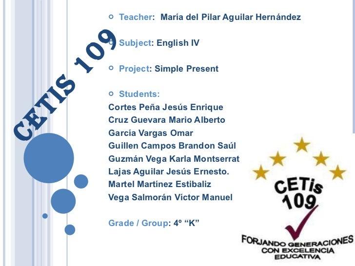 CETIS 109 <ul><li>Teacher :  María del Pilar Aguilar Hernández </li></ul><ul><li>Subject : English IV </li></ul><ul><li>Pr...