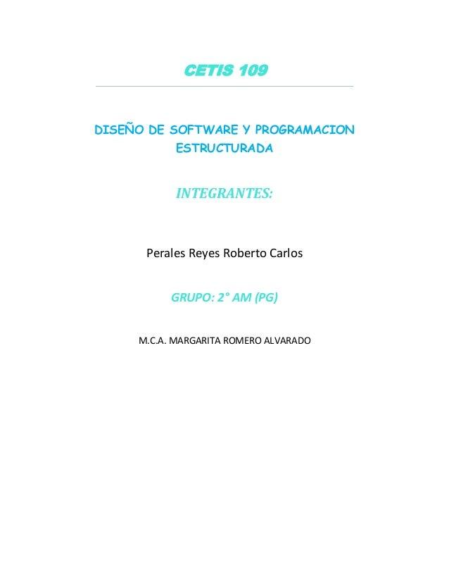 CETIS 109 DISEÑO DE SOFTWARE Y PROGRAMACION ESTRUCTURADA INTEGRANTES: Perales Reyes Roberto Carlos GRUPO: 2° AM (PG) M.C.A...