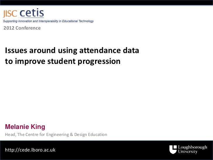 2012 ConferenceIssues around using attendance datato improve student progressionMelanie KingHead, The Centre for Engineeri...