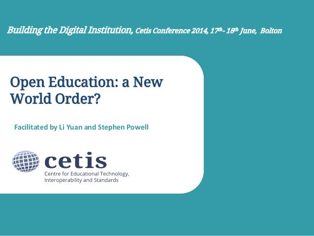 Open Education: a New World Order? Facilitated by Li Yuan and Stephen Powell Building the Digital Institution, Cetis Confe...