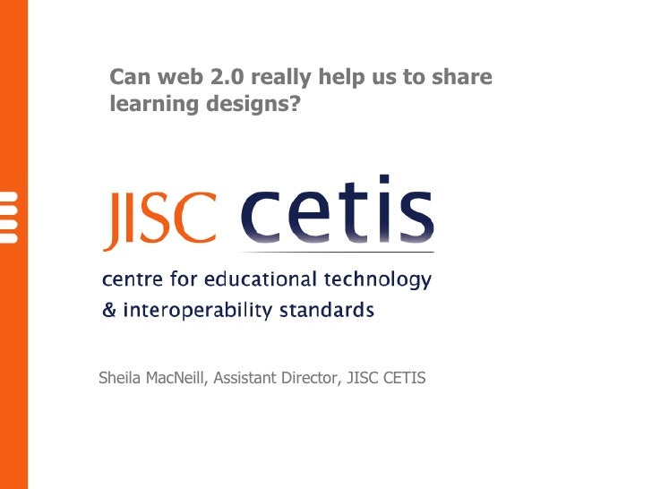 Can web 2.0 really help us to share learning designs? Sheila MacNeill, Assistant Director, JISC CETIS