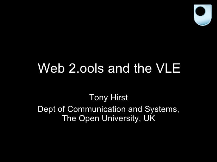 Web 2.ools and the VLE Tony Hirst Dept of Communication and Systems, The Open University, UK