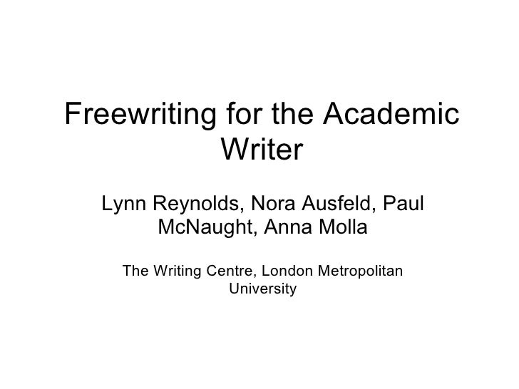 Freewriting for the Academic Writer Lynn Reynolds, Nora Ausfeld, Paul McNaught, Anna Molla The Writing Centre, London Metr...
