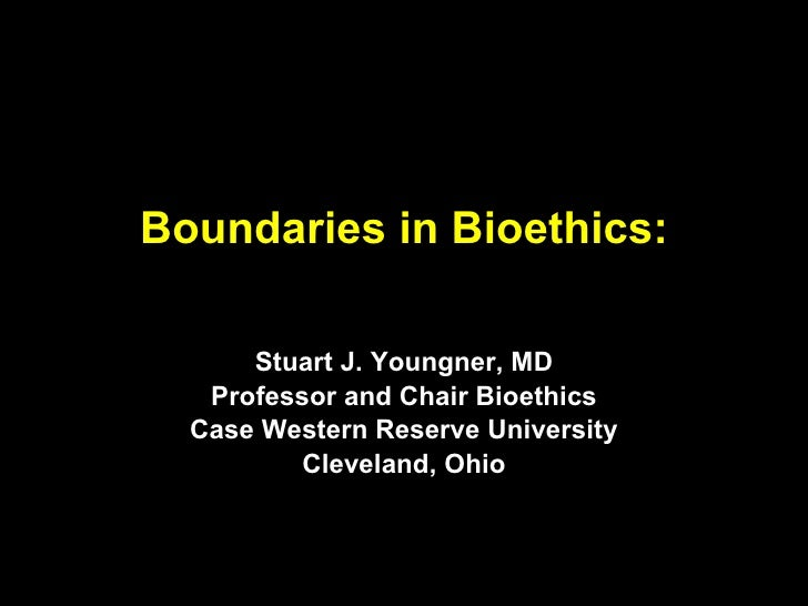 Boundaries in Bioethics: Stuart J. Youngner, MD Professor and Chair Bioethics Case Western Reserve University Cleveland, O...