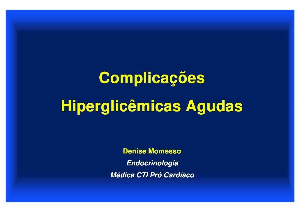 Complicações Hiperglicêmicas Agudas          Denise Momesso          Endocrinologia      Médica CTI Pró Cardíaco