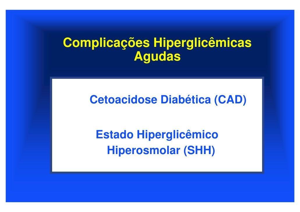 Complicações Hiperglicêmicas           Agudas      Cetoacidose Diabética (CAD)       Estado Hiperglicêmico       Hiperosmo...