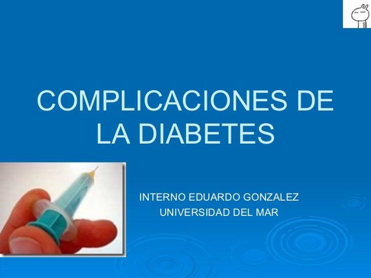COMPLICACIONES DE LA DIABETES INTERNO EDUARDO GONZALEZ UNIVERSIDAD DEL MAR