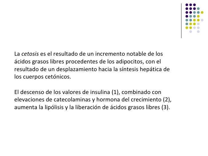La cetosis es el resultado de un incremento notable de losácidos grasos libres procedentes de los adipocitos, con elresult...