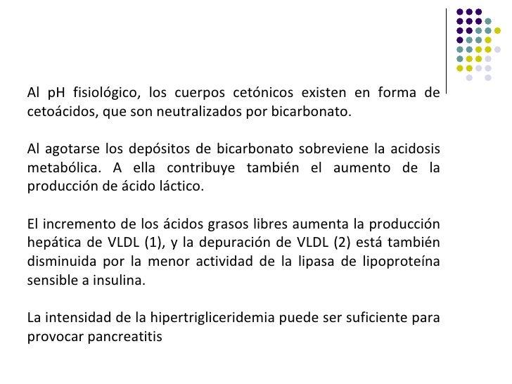 Al pH fisiológico, los cuerpos cetónicos existen en forma decetoácidos, que son neutralizados por bicarbonato.Al agotarse ...