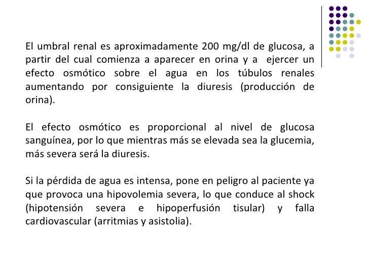 El umbral renal es aproximadamente 200 mg/dl de glucosa, apartir del cual comienza a aparecer en orina y a ejercer unefect...