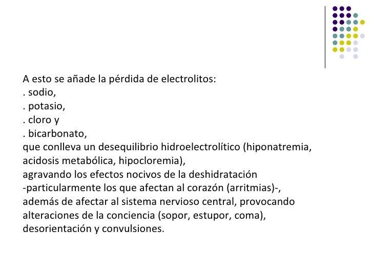 A esto se añade la pérdida de electrolitos:. sodio,. potasio,. cloro y. bicarbonato,que conlleva un desequilibrio hidroele...