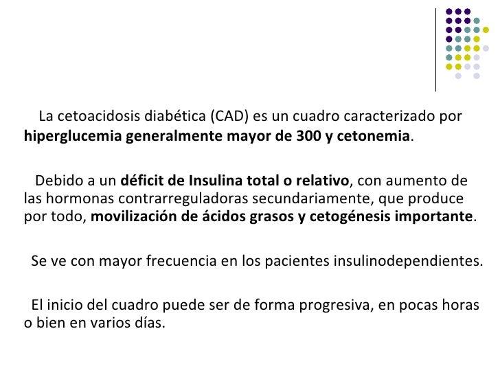 La cetoacidosis diabética (CAD) es un cuadro caracterizado porhiperglucemia generalmente mayor de 300 y cetonemia.  Debido...