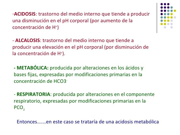-ACIDOSIS: trastorno del medio interno que tiende a produciruna disminución en el pH corporal (por aumento de laconcentrac...