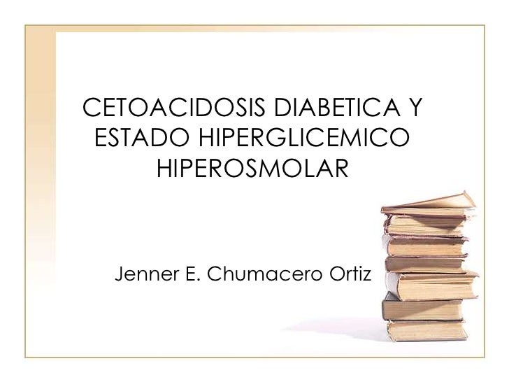 CETOACIDOSIS DIABETICA Y ESTADO HIPERGLICEMICO HIPEROSMOLAR<br />Jenner E. Chumacero Ortiz<br />