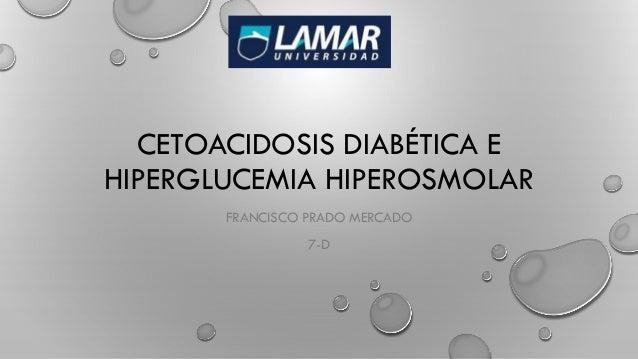 CETOACIDOSIS DIABÉTICA E HIPERGLUCEMIA HIPEROSMOLAR FRANCISCO PRADO MERCADO 7-D