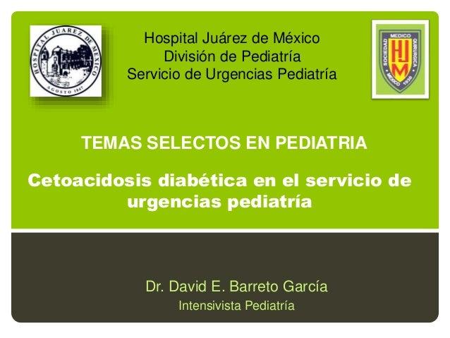 Cetoacidosis diabética en el servicio de urgencias pediatría Dr. David E. Barreto García Intensivista Pediatría Hospital J...