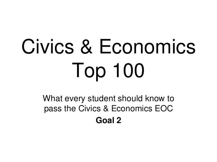 Civics & Economics      Top 100  What every student should know to  pass the Civics & Economics EOC                Goal 2