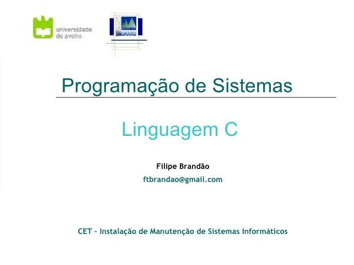 Programação de Sistemas  Linguagem C Filipe Brandão [email_address] CET – Instalação de Manutenção de Sistemas Informáticos