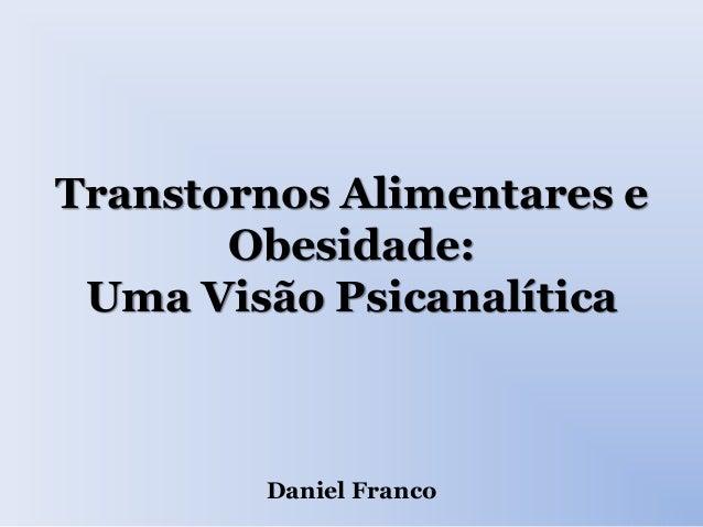Transtornos Alimentares e Obesidade: Uma Visão Psicanalítica Daniel Franco