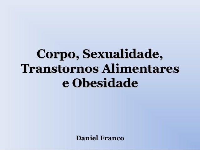 Corpo, Sexualidade,Corpo, Sexualidade, Transtornos AlimentaresTranstornos Alimentares e Obesidadee Obesidade Daniel Franco