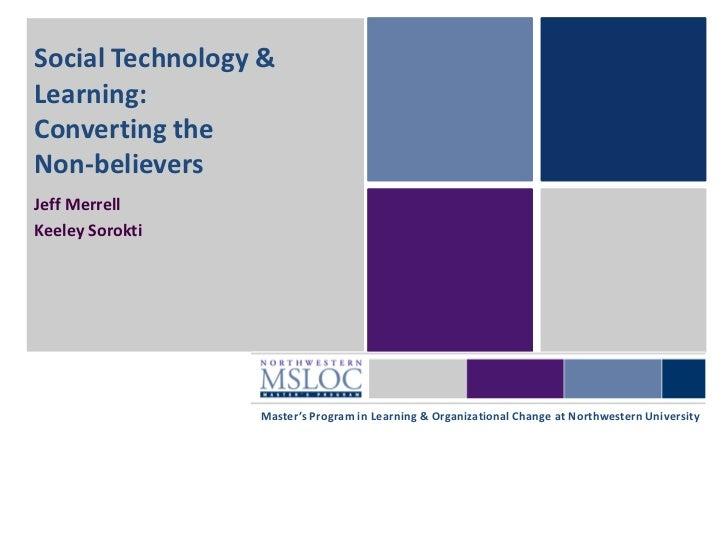 Social Technology &Learning:Converting theNon-believersJeff MerrellKeeley Sorokti                 Master's Program in Lear...