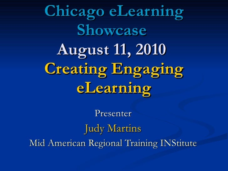 Chicago eLearning Showcase  August 11, 2010   Creating Engaging eLearning Presenter Judy Martins Mid American Regional Tra...