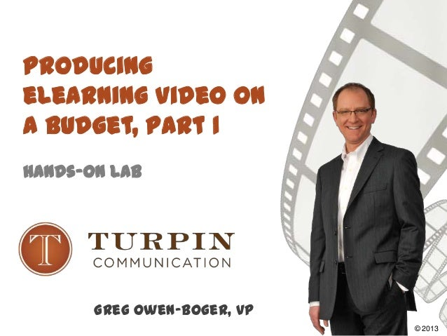 Producing eLearning Video on a Budget, Part 1 Hands-On Lab Greg Owen-Boger, VP ©2008© 2013
