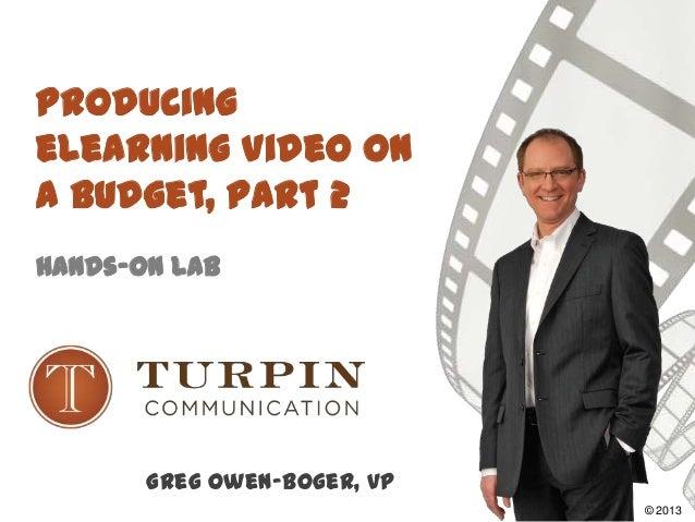 Producing eLearning Video on a Budget, Part 2 Hands-On Lab Greg Owen-Boger, VP ©2008© 2013