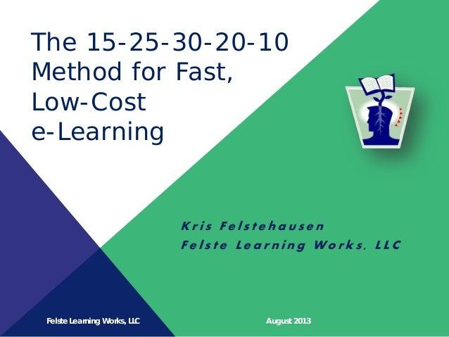 Felste Learning Works, LLC August 2013 The 15-25-30-20-10 Method for Fast, Low-Cost e-Learning K r i s F e l s t e h a u s...