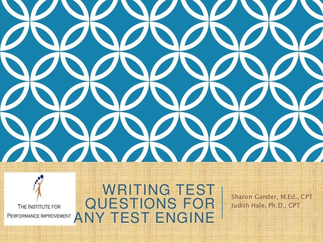 WRITING TEST QUESTIONS FOR ANY TEST ENGINE Sharon Gander, M.Ed., CPT Judith Hale, Ph.D., CPT