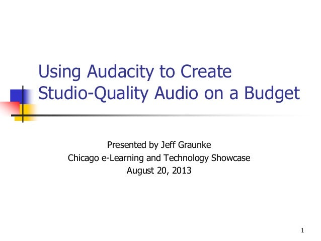 Using Audacity to Create Studio-Quality Audio on a Budget Presented by Jeff Graunke Chicago e-Learning and Technology Show...