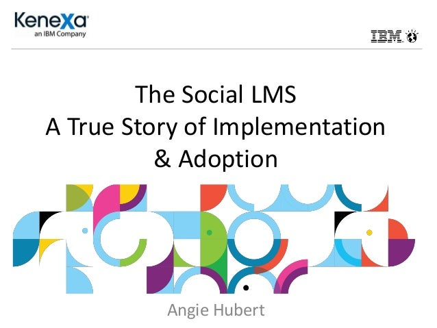 The Social LMS A True Story of Implementation & Adoption Angie Hubert