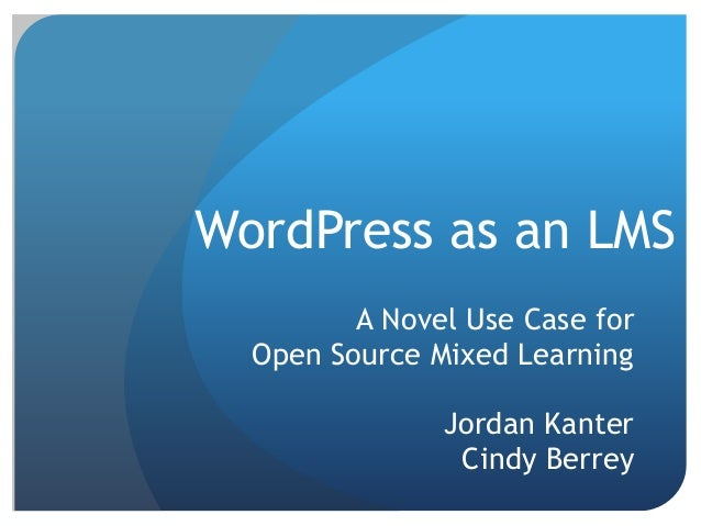 WordPress as an LMS A Novel Use Case for Open Source Mixed Learning Jordan Kanter Cindy Berrey