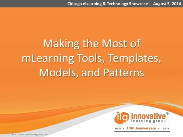 1 Making the Most of mLearning Tools, Templates, Models, and Patterns Chicago eLearning & Technology Showcase | August 5, ...