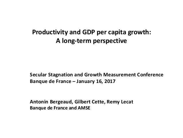 Productivity and GDP per capita growth: A long-term perspective Secular Stagnation and Growth Measurement Conference Banqu...