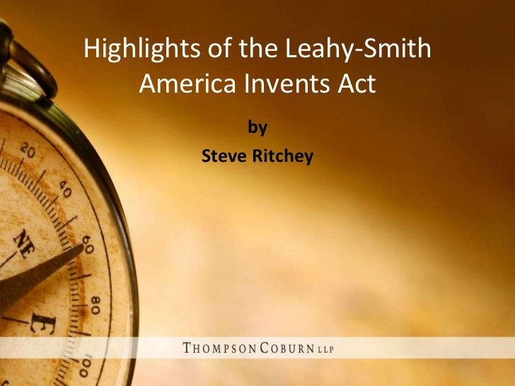 Highlights of the Leahy-Smith    America Invents Act              by         Steve Ritchey
