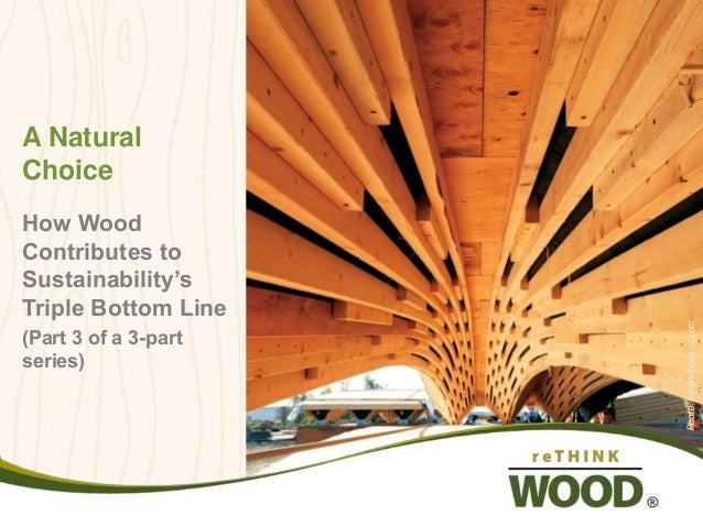 A Natural  Choice  How Wood  Contributes to  Sustainability's  Triple Bottom Line  (Part 3 of a 3-part  series)  Photo: na...