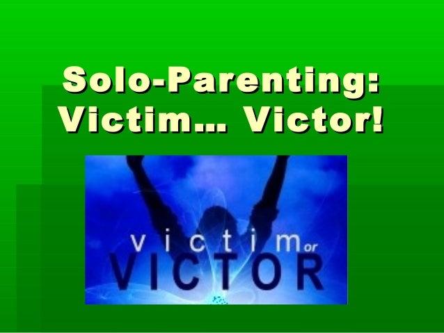 Solo-Parenting:Solo-Parenting: Victim… Victor!Victim… Victor!