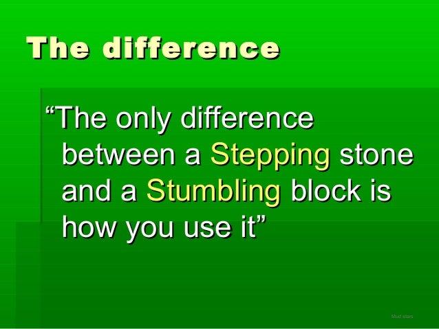 "The differenceThe difference """"The only differenceThe only difference between abetween a SteppingStepping stonestone and a..."