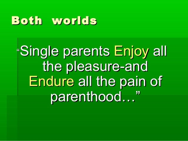 "Both worldsBoth worlds """"Single parentsSingle parents EnjoyEnjoy allall the pleasure-andthe pleasure-and EndureEndure all ..."