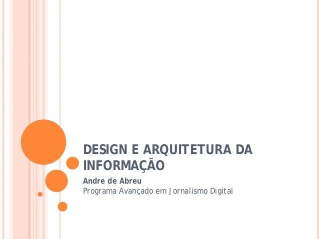 DESIGN E ARQUITETURA DA INFORMAÇÃO Andre de Abreu Programa Avançado em Jornalismo Digital
