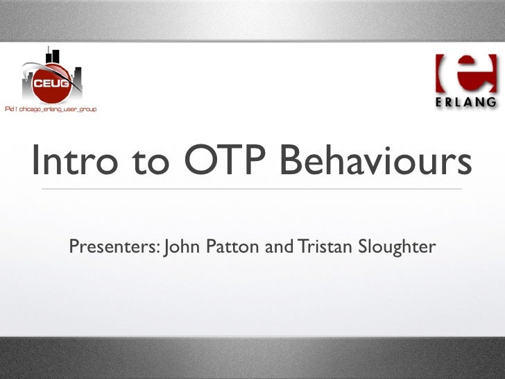 Intro to OTP Behaviours  Presenters: John Patton and Tristan Sloughter
