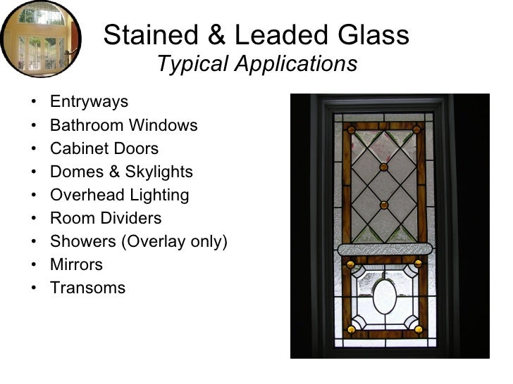 Stained & Leaded Glass                  Typical Applications •   Entryways •   Bathroom Windows •   Cabinet Doors •   Dome...