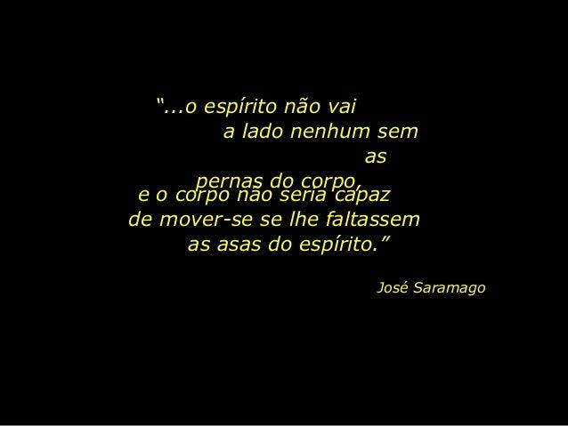 """""""...o espírito não vai a lado nenhum sem as pernas do corpo, José Saramago e o corpo não seria capaz de mover-se se lhe fa..."""